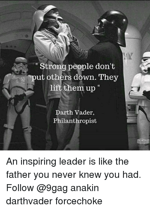 9gag, Darth Vader, and Memes: Strong people don't  ut others down. They  lift them up  Darth Vader,  Philanthropist An inspiring leader is like the father you never knew you had. Follow @9gag anakin darthvader forcechoke