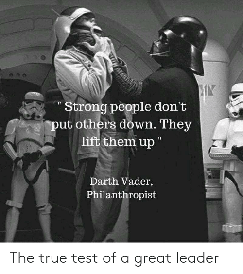 """Darth Vader, True, and Test: Strong people don't  ut others down. They  lift them up""""  Darth Vader,  Philanthropist The true test of a great leader"""