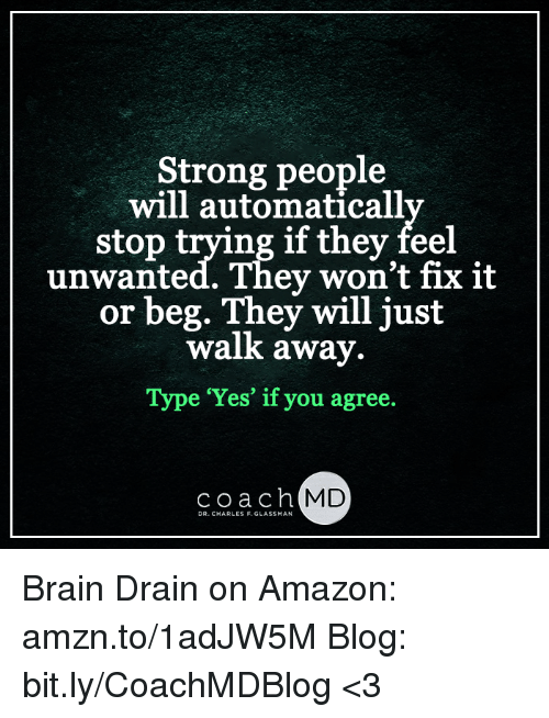 brain drain: Strong people  will automaticall  stop trying if they feel  un  wanted. They won't fix it  or beg. They will just  walk away.  Type 'Yes' if you agree.  coach  MD  DR. CHARLES F.GLASSMAN Brain Drain on Amazon: amzn.to/1adJW5M Blog: bit.ly/CoachMDBlog  <3
