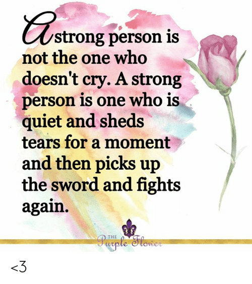 Memes, Quiet, and Strong: strong person is  not the one who  doesn't cry. A strong  Derson is one who is  quiet and sheds  tears for a moment  and then picks up  the sword and fights  again.  啝  THE <3
