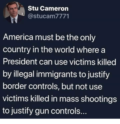 America, World, and Gun: Stu Cameron  @stucam7771  America must be the only  country in the world where a  President can use victims killed  by illegal immigrants to justify  border controls, but not use  victims killed in mass shootings  to justify gun controls.