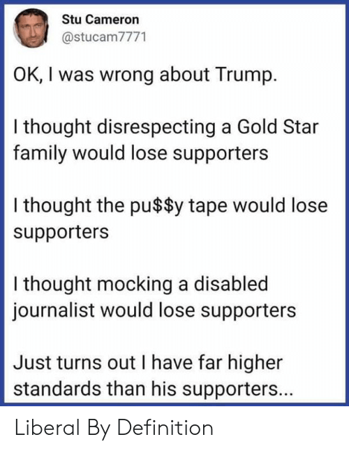 liberal: Stu Cameron  @stucam7771  OK, I was wrong about Trump  I thought disrespecting a Gold Star  family would lose supporters  I thought the pu$$y tape would lose  supporters  I thought mocking a disabled  journalist would lose supporters  Just turns out I have far higher  standards than his supporters... Liberal By Definition