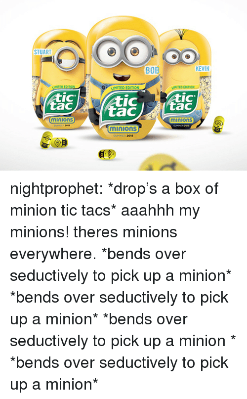 a minion: STUART  BOB  KEVIN  MITED ECITION  MITED EDITION  IC  tac  IC  IC  minions  minions  01s  minions  SUMMER 2015  8.P  0 nightprophet:    *drop's a box of minion tic tacs* aaahhh my minions! theres minions everywhere. *bends over seductively to pick up a   minion* *bends over seductively to pick up   a minion* *bends over seductively to pick up  a minion  * *bends over seductively to pick up   a minion*