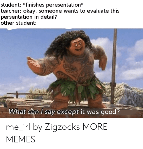 what can i say: student: *finishes peresentation  teacher: okay, someone wants to evaluate this  persentation in detail?  other student:  What can I say except it was good? me_irl by Zigzocks MORE MEMES