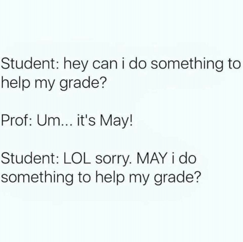 May I: Student: hey can i do something to  help my grade?  Prof: Um... it's May!  Student: LOL sorry. MAY i do  something to help my grade?