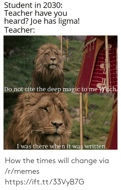 witch: Student in 2030:  Teacher have you  heard? Joe has ligma!  Teacher:  Do not cite the deep magic to me Witch.  I was there when it was written.  ttfe How the times will change via /r/memes https://ift.tt/33VyB7G