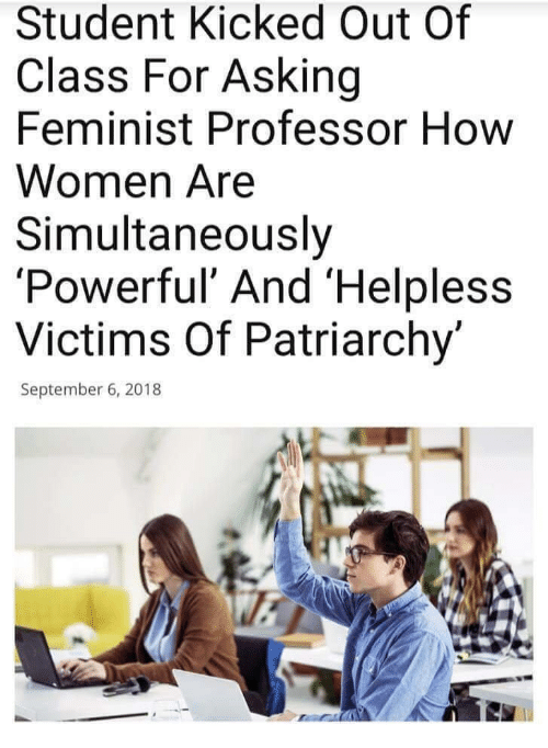 Women, Powerful, and Asking: Student Kicked Out Of  Class For Asking  Feminist Professor How  Women Are  Simultaneously  'Powerful' And 'Helpl  Victims Of Patriarchy'  less  September 6, 2018