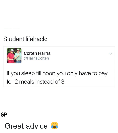 Lifehacked: Student lifehack:  Colten Harris  @HarrisColten  If you sleep till noon you only have to pay  for 2 meals instead of 3  SP Great advice 😂