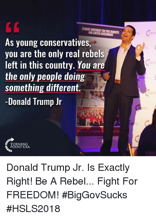 Exactly Right: STUDENT MOVEMENT FOR FREE MARKETS  As young conservatives,  you are the only real rebels  left in this country. You ar  the only people doing  something different.  -Donald Trump Jr  NID  TURNING  POINT USA Donald Trump Jr. Is Exactly Right! Be A Rebel... Fight For FREEDOM! #BigGovSucks #HSLS2018