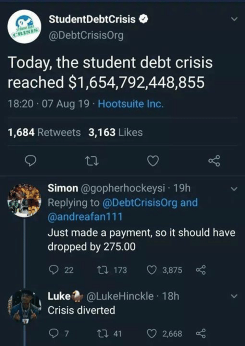 Payment: StudentDebtCrisis  CRISIS  @DebtCrisisOrg  Today, the student debt crisis  reached $1,654,792,448,855  18:20 07 Aug 19 Hootsuite Inc.  1,684 Retweets 3,163 Likes  Simon @gopherhockeysi 19h  Replying to @DebtCrisisOrg and  @andreafan111  Just made a payment, so it should have  dropped by 275.00  t 173  22  3,875  @LukeHinckle 18h  Luke  Crisis diverted  ti 41  7  2,668