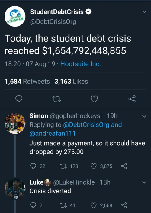 Payment: StudentDebtCrisis  STODENT DEBT  @DebtCrisisOrg  CRISIS  Today, the student debt crisis  reached $1,654,792,448,855  18:20 07 Aug 19 Hootsuite Inc.  1,684 Retweets 3,163 Likes  Simon @gopherhockeysi 19h  Replying to @DebtCrisisOrg and  @andreafan111  Just made a payment, so it should have  dropped by 275.00  t 173  22  3,875  Luke @LukeHinckle 18h  Crisis diverted  7  t 41  2,668