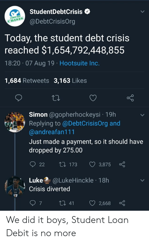 Payment: StudentDebtCrisis  STODENT DEBT  @DebtCrisisOrg  CRISIS  Today, the student debt crisis  reached $1,654,792,448,855  18:20 07 Aug 19 Hootsuite Inc.  1,684 Retweets 3,163 Likes  Simon @gopherhockeysi 19h  Replying to @DebtCrisisOrg and  @andreafan111  Just made a payment, so it should have  dropped by 275.00  t 173  22  3,875  Luke @LukeHinckle 18h  Crisis diverted  7  t 41  2,668 We did it boys, Student Loan Debit is no more