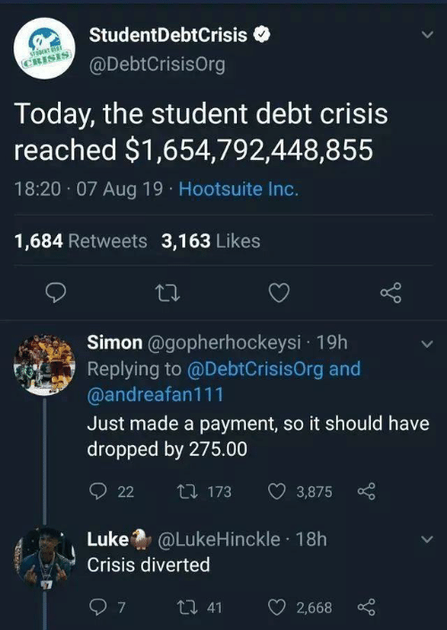 Payment: StudentDebtCrisis  STONT OEST  CRISIS  @DebtCrisisOrg  Today, the student debt crisis  reached $1,654,792,448,855  18:20 07 Aug 19 Hootsuite Inc.  1,684 Retweets 3,163 Likes  Simon @gopherhockeysi 19h  Replying to @DebtCrisisOrg and  @andreafan111  Just made a payment, so it should have  dropped by 275.00  t173  3,875  22  Luke@LukeHinckle 18h  Crisis diverted  7  t 41  2,668
