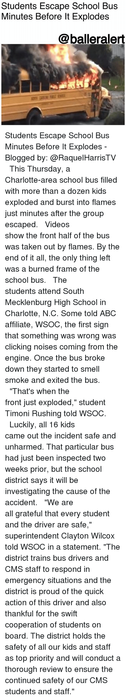 """Abc, Memes, and School: Students Escape School Bus  Minutes Before lt Explodes  @balleralert Students Escape School Bus Minutes Before It Explodes -Blogged by: @RaquelHarrisTV ⠀⠀⠀⠀⠀⠀⠀⠀⠀ ⠀⠀⠀⠀⠀⠀⠀⠀⠀ This Thursday, a Charlotte-area school bus filled with more than a dozen kids exploded and burst into flames just minutes after the group escaped. ⠀⠀⠀⠀⠀⠀⠀⠀⠀ ⠀⠀⠀⠀⠀⠀⠀⠀⠀ Videos show the front half of the bus was taken out by flames. By the end of it all, the only thing left was a burned frame of the school bus. ⠀⠀⠀⠀⠀⠀⠀⠀⠀ ⠀⠀⠀⠀⠀⠀⠀⠀⠀ The students attend South Mecklenburg High School in Charlotte, N.C. Some told ABC affiliate, WSOC, the first sign that something was wrong was clicking noises coming from the engine. Once the bus broke down they started to smell smoke and exited the bus. ⠀⠀⠀⠀⠀⠀⠀⠀⠀ ⠀⠀⠀⠀⠀⠀⠀⠀⠀ """"That's when the front just exploded,"""" student Timoni Rushing told WSOC. ⠀⠀⠀⠀⠀⠀⠀⠀⠀ ⠀⠀⠀⠀⠀⠀⠀⠀⠀ Luckily, all 16 kids came out the incident safe and unharmed. That particular bus had just been inspected two weeks prior, but the school district says it will be investigating the cause of the accident. ⠀⠀⠀⠀⠀⠀⠀⠀⠀ ⠀⠀⠀⠀⠀⠀⠀⠀⠀ """"We are all grateful that every student and the driver are safe,"""" superintendent Clayton Wilcox told WSOC in a statement. """"The district trains bus drivers and CMS staff to respond in emergency situations and the district is proud of the quick action of this driver and also thankful for the swift cooperation of students on board. The district holds the safety of all our kids and staff as top priority and will conduct a thorough review to ensure the continued safety of our CMS students and staff."""""""