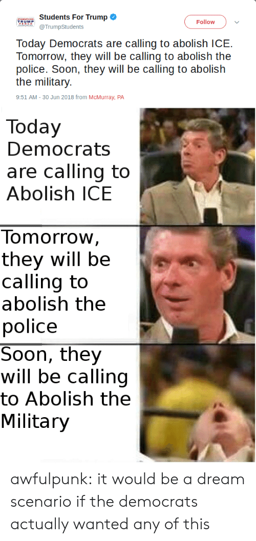 democrats: Students For Trump  TRUMP  Follow  TrumpStudents  Tomorrow, they will be calling to abolish the  pollice:Soon, ihey will be: callirngg to aalbolish  the military  9:51 AM-30 Jun 2018 from McMurray, PA   Today  Democrats  are calling to  Abolish ICE  Tomorrow  they will be  calling to  abolish the  police  Soon, they  will be calling  to Abolish the  Military awfulpunk: it would be a dream scenario if the democrats actually wanted any of this