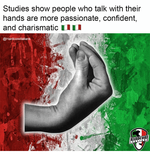 confident: Studies show people who talk with their  hands are more passionate, confident,  and charismatic  @Hardcoreltalians  HARDCORE  ITALIANS