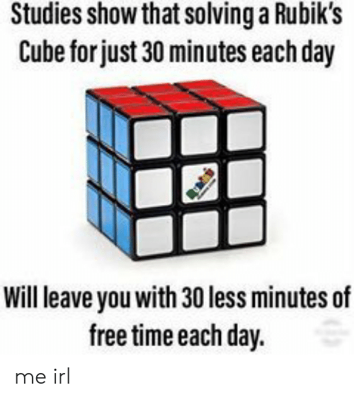 cube: Studies show that solving a Rubik's  Cube for just 30 minutes each day  Will leave you with 30 less minutes of  free time each day. me irl