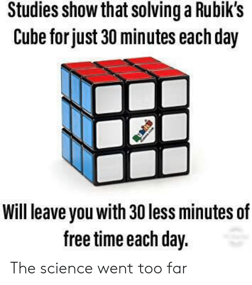 cube: Studies show that solvinga Rubik's  Cube for just 30 minutes each day  Will leave you with 30 less minutes of  free time each day. The science went too far