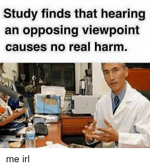Irl, Me IRL, and Real: Study finds that hearing  an opposing viewpoint  causes no real harm me irl