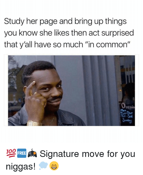 "You Nigga: Study her page and bring up things  you know she likes then act surprised  that y all have so much ""in common""  Tri -Sal 💯🆓🎮 Signature move for you niggas! 💭😁"