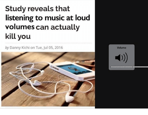 volumes: Study reveals that  listening to music at loud  volumes can actually  kill you  by Danny Kichi on Tue, Jul 05, 2016  Volume