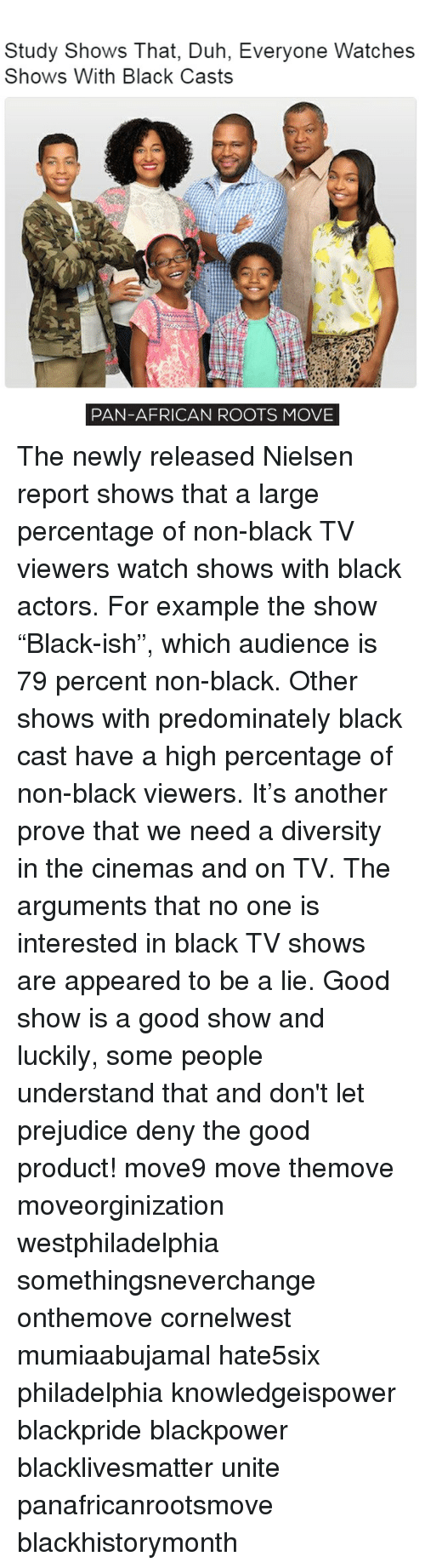 """nielsen: Study Shows That, Duh, Everyone Watches  Shows With Black Casts  PAN-AFRICAN ROOTS MOVE The newly released Nielsen report shows that a large percentage of non-black TV viewers watch shows with black actors. For example the show """"Black-ish"""", which audience is 79 percent non-black. Other shows with predominately black cast have a high percentage of non-black viewers. It's another prove that we need a diversity in the cinemas and on TV. The arguments that no one is interested in black TV shows are appeared to be a lie. Good show is a good show and luckily, some people understand that and don't let prejudice deny the good product! move9 move themove moveorginization westphiladelphia somethingsneverchange onthemove cornelwest mumiaabujamal hate5six philadelphia knowledgeispower blackpride blackpower blacklivesmatter unite panafricanrootsmove blackhistorymonth"""