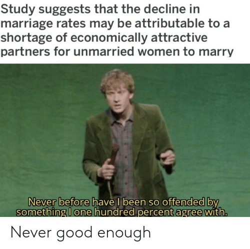 Marriage, Good, and Women: Study suggests that the decline in  marriage rates may be attributable to a  shortage of economically attractive  partners for unmarried women to marry  Never before have l been so offended by  something I one hundred percent agree with. Never good enough