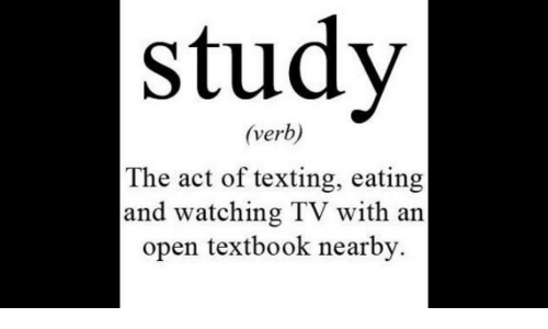 watching tv: study  (verb)  The act of texting, eating  and watching TV with an  open textbook nearby