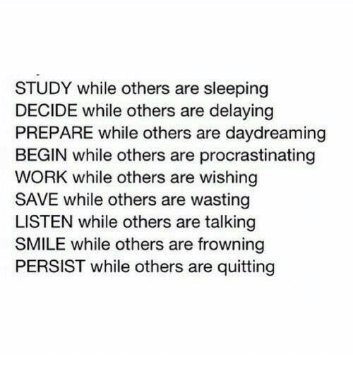 Frowning: STUDY while others are sleeping  DECIDE while others are delaying  PREPARE while others are daydreaming  BEGIN while others are procrastinating  WORK while others are wishing  SAVE while others are wasting  LISTEN while others are talking  SMILE while others are frowning  PERSIST while others are quitting