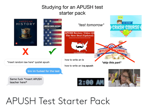 """Teacher, American, and Fuck: Studying for an APUSH test  starter pack  DFTBA  2016  AMERICAN  HISTORY  GB US HISTORY  test tomorrow*  CRASH COURSE  UNITED STATES HISTORY  PREPARING FOR THE ADVANCED  PLACEMENT EXAMINATION  APUSH Review: Video #4  The New Deal (Updated)  Everything You Need To Know About The New Deal To Succeed In APUSH  AN AMSCO. PUBLICATION  APUSH  Alan  Brinkk  MYST  UMENT  www.APUSHReview.com  how to write an le  """"insert random law here* quizlet apush  """"*skip this part*  how to write an leq apush  bro im fucked for the test  Same fuck *insert APUSH  teacher here* APUSH Test Starter Pack"""