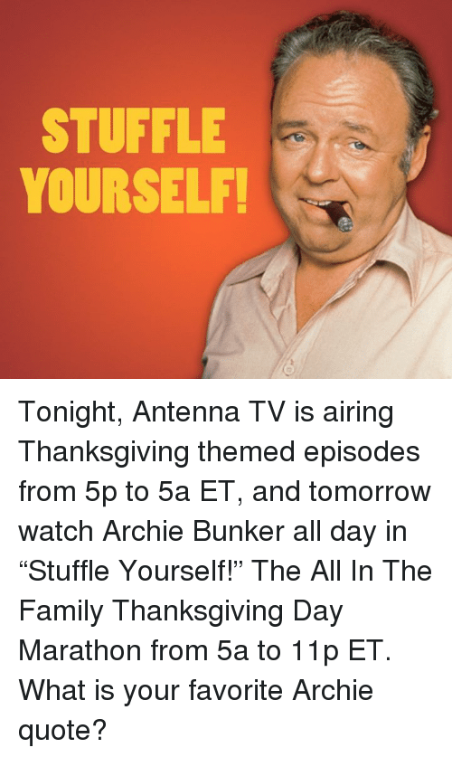 """Thanksgiving Day: STUFFLE  YOURSELF! Tonight, Antenna TV is airing Thanksgiving themed episodes from 5p to 5a ET, and tomorrow watch Archie Bunker all day in """"Stuffle Yourself!"""" The All In The Family Thanksgiving Day Marathon from 5a to 11p ET.  What is your favorite Archie quote?"""
