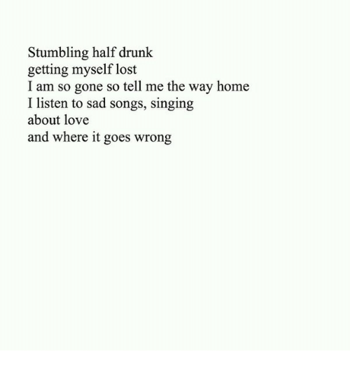 stumbling: Stumbling half drunk  getting myself lost  I am so gone so tell me the way home  I listen to sad songs, singing  about love  and where it goes wrong