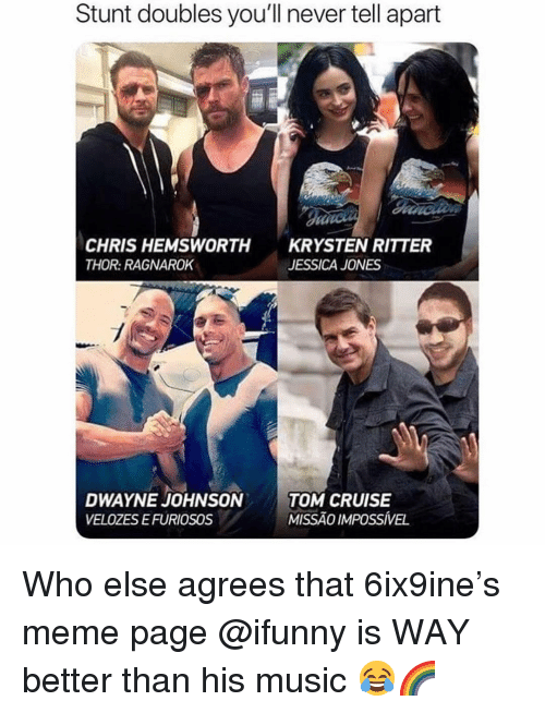 Chris Hemsworth: Stunt doubles you'll never tell apart  CHRIS HEMSWORTH  THOR: RAGNAROK  KRYSTEN RITTER  JESSICA JONES  DWAYNE JOHNSONTOM CRUISE  VELOZES EFURIOSOS  MISSÃO IMPOSSÍVEL Who else agrees that 6ix9ine's meme page @ifunny is WAY better than his music 😂🌈