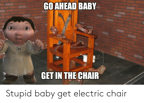 electric chair: Stupid baby get electric chair