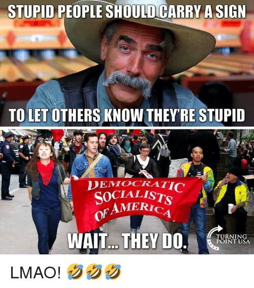 Lmao, Memes, and 🤖: STUPID PEOPLE SHOULDCARRY A SIGN  TO LET OTHERS KNOW THEY'RE STUPID  DEMOCRATIC  SOCIALISTS  AMERIc  of  1  WAIT.. THEYDO.  TURNING  POINT USA LMAO! 🤣🤣🤣