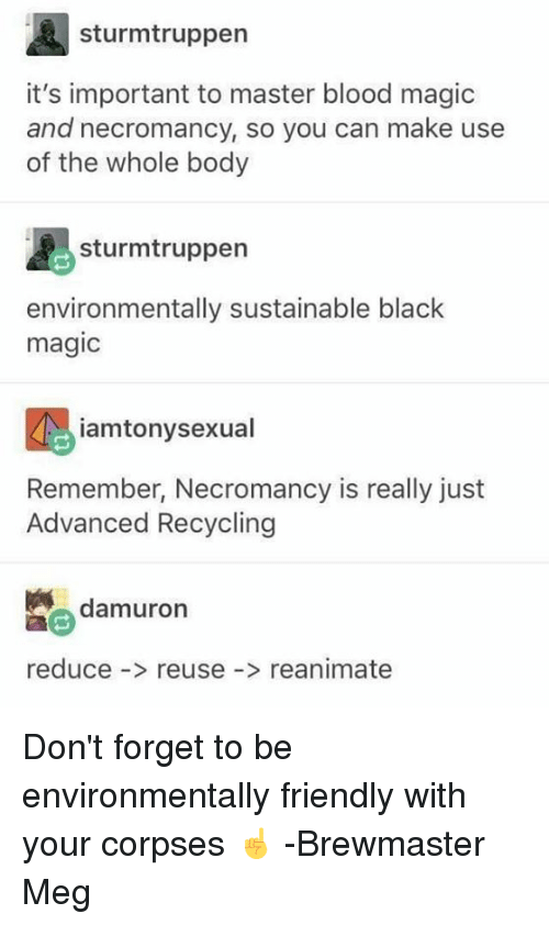 Black, Magic, and DnD: sturmtruppen  it's important to master blood magic  and necromancy, so you can make use  of the whole body  sturmtruppen  environmentally sustainable black  magic  iamtonysexual  Remember, Necromancy is really just  Advanced Recycling  damuron  reduce -> reuse- reanimate Don't forget to be environmentally friendly with your corpses ☝️  -Brewmaster Meg