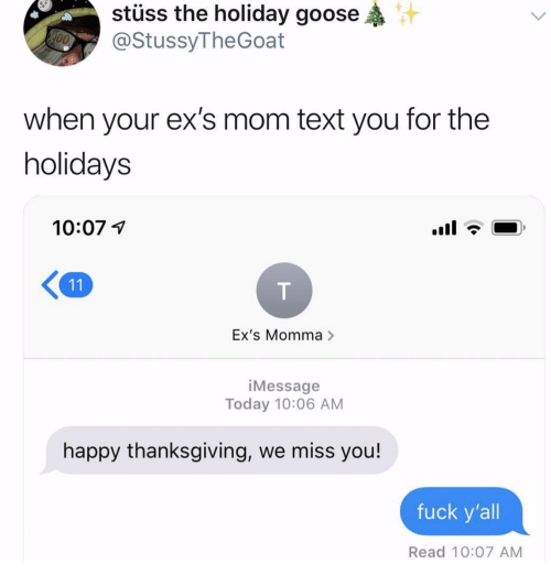 Ex's, Thanksgiving, and Happy: stuss the holiday goose  @StussyTheGoat  when your ex's mom text you for the  holidays  10:07 1  K11  Ex's Momma >  iMessage  Today 10:06 AM  happy thanksgiving, we miss you!  fuck y'all  Read 10:07 AM
