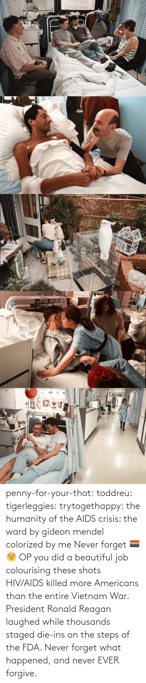 Colorized: STVE  yboagt   INTAS   ENesbit Evans  CAN   LETTI penny-for-your-thot: toddreu:  tigerleggies:  trytogethappy:  the humanity of the AIDS crisis: the ward by gideon mendel colorized by me   Never forget 🏳️‍🌈😔   OP you did a beautiful job colourising these shots   HIV/AIDS killed more Americans than the entire Vietnam War. President Ronald Reagan laughed while thousands staged die-ins on the steps of the FDA. Never forget what happened, and never EVER forgive.