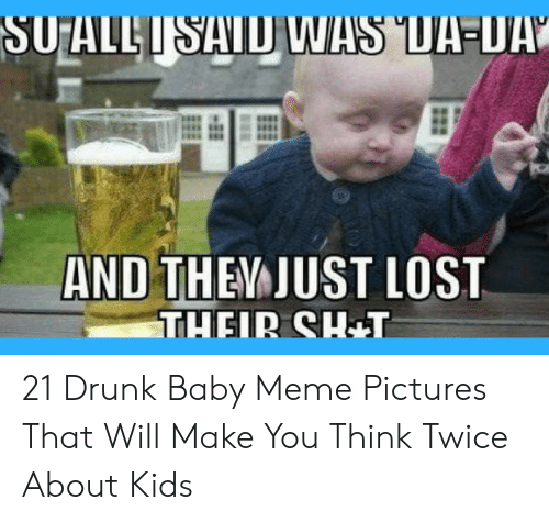 Drunk Baby Meme: SUALLISAID WAS UIA-U  AND THEM JUST LOST  THEIR SH+T 21 Drunk Baby Meme Pictures That Will Make You Think Twice About Kids