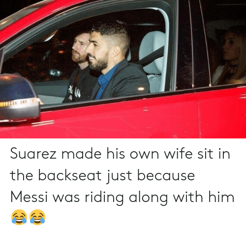 Soccer, Messi, and Wife: Suarez made his own wife sit in the backseat just because Messi was riding along with him 😂😂