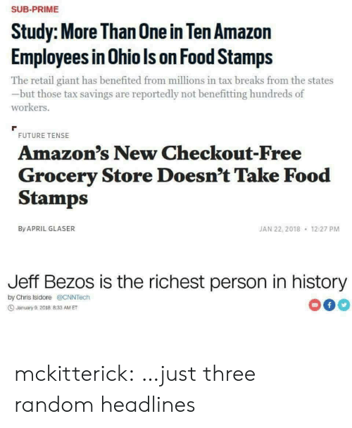 Amazon, Food, and Future: SUB-PRIME  Study: More Than 0ne in Ten Amazon  Employees in Ohio Is on Food Stamps  The retail giant has benefited from millions in tax breaks from the states  but those tax savings are reportedly not benefitting hundreds of  workers.  FUTURE TENSE  Amazon's New Checkout-Free  Grocery Store Doesn't Take Food  Stamps  JAN 22, 2018  By APRIL GLASER  12:27 PM  Jeff Bezos is the richest person in history  by Chris Isidore@CNNTech  f  Jarmuary 9,2018 833 AM ET mckitterick: …just three random headlines