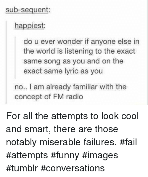 Fail, Funny, and Radio: sub-sequent:  happiest  do u ever wonder if anyone else in  the world is listening to the exact  same song as you and on the  exact same lyric as you  no. I am already familiar with the  concept of FM radio For all the attempts to look cool and smart, there are those notably miserable failures. #fail #attempts #funny #images #tumblr #conversations