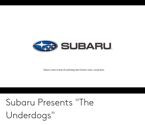 """Anime, Help, and Subaru: SUBARU  Subaru wants to help all underdogs this October 22nd...except Rem Subaru Presents """"The Underdogs"""""""
