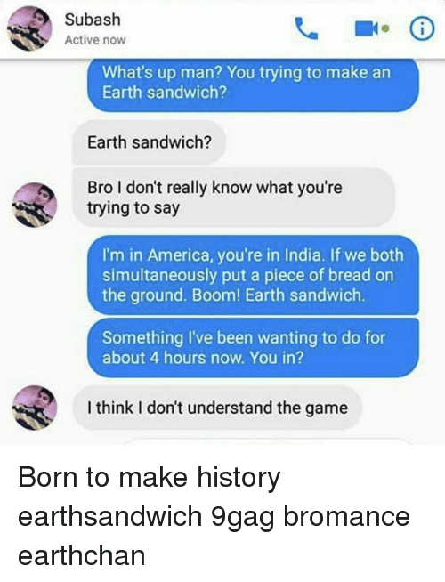 9gag, America, and Memes: Subash  Active now  What's up man? You trying to make an  Earth sandwich?  Earth sandwich?  Bro I don't really know what you're  trying to say  I'm in America, you're in India. If we both  simultaneously put a piece of bread on  the ground. Boom! Earth sandwich.  Something I've been wanting to do for  about 4 hours now. You in?  I think I don't understand the game Born to make history earthsandwich 9gag bromance earthchan