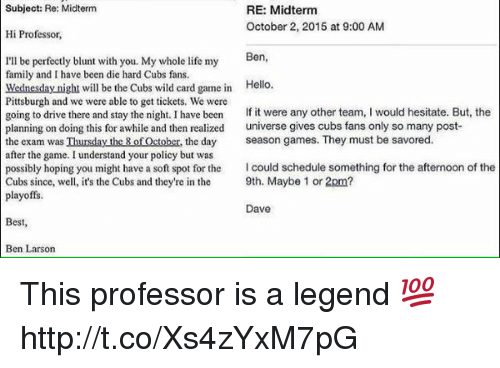 Cubs Fans: Subject: Re: Midterm  RE: Midterm  October 2, 2015 at 9:00 AM  Hi Professor,  Ben  I'll be perfectly blunt with you. My whole life my  family and have been die hard Cubs fans.  Wednesday night will be the Cubs wild card game in  Hello.  Pittsburgh and we were able to get tickets. We were  going to drive there and stay the night. I have been  If it were any other team  I would hesitate. But, the  planning on doing this for awhile and then realized  universe gives cubs fans only so many post-  the exam was Thursday the 8 of October, the day  season games. They must be savored  after the game. I understand your policy but was  possibly hoping you might have a soft spot for the  Icould schedule something for the afternoon of the  Cubs since, well, it's the Cubs and they're in the  9th. Maybe 1 or 2pm?  playoffs.  Dave  Best  Ben Larson This professor is a legend 💯 http://t.co/Xs4zYxM7pG