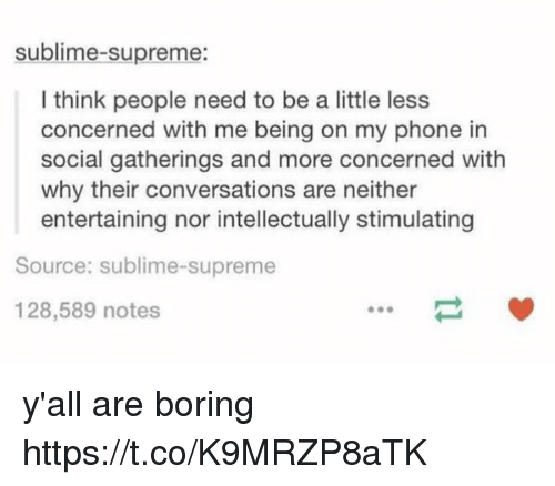 Sublime: sublime-supreme:  l think people need to be a little less  concerned with me being on my phone in  social gatherings and more concerned with  why their conversations are neither  entertaining nor intellectually stimulating  Source: sublime-supreme  128,589 notes y'all are boring https://t.co/K9MRZP8aTK
