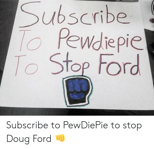 Doug Ford: Subscribe  Pewdiepie  Ster Ford Subscribe to PewDiePie to stop Doug Ford 👊