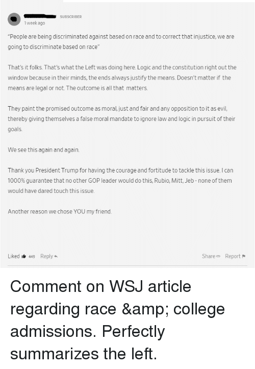 """College, Goals, and Logic: SUBSCRIBER  1 week ago  People are being discriminated against based on race and to correct that injustice, we are  going to discriminate based on race""""  That's it folks. That's what the Left was doing here. Logic and the constitution right out the  window because in their minds, the ends always justify the means. Doesn't matter if the  means are legal or not.The outcome is all that matters.  They paint the promised outcome as moral, just and fair and any opposition to it as evil,  thereby giving themselves a false moral mandate to ignore law and logic in pursuit of thein  goals  We see this again and again.  Thank you President Trump for having the courage and fortitude to tackle this issue. I can  1000% guarantee that no other GOP leader would do this, Rubio, Mitt, Jeb-none of them  would have dared touch this issue  Another reason we chose YOU my friend.  Liked i449 Reply  Share Report"""