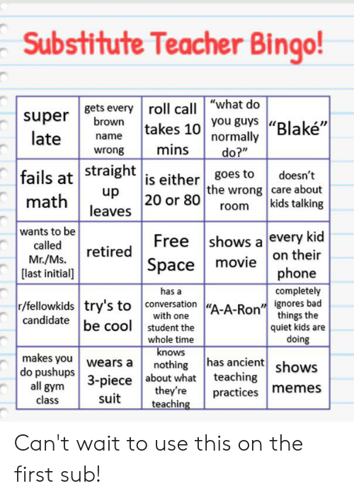 """Bad, Gym, and Memes: Substitute Teacher Bingo!  super ets every roll call """"what do  late  brown  takes 10 you guys """"Blaké""""  normally  name  mins  wrong  do?""""  fails at Stralgntis either goes to  doesn't  the wrong care about  kids talking  up  20 or 80  math  room  leaves  wants to be  Free shows a every kid  called  retired  Space movie on their  phone  Mr./Ms.  [last initial]  completely  has a  r/fellowkids try's to conversation""""A-A-Ron"""" ignores bad  things the  quiet kids are  doing  with one  candidate be cool student the  whole time  knows  makes you wears a  nothing has ancient shows  do pushups 3-piece about what teaching  all gym  class  they're  teaching  practices memes  suit Can't wait to use this on the first sub!"""