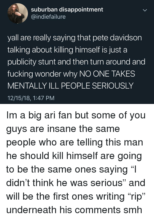"Fucking, Memes, and Smh: suburban disappointment  @indiefailure  yall are really saying that pete davidsor  talking about killing himself is just a  publicity stunt and then turn around and  fucking wonder why NO ONE TAKES  MENTALLY ILL PEOPLE SERIOUSLY  12/15/18, 1:47 PM Im a big ari fan but some of you guys are insane the same people who are telling this man he should kill himself are going to be the same ones saying ""I didn't think he was serious"" and will be the first ones writing ""rip"" underneath his comments smh"